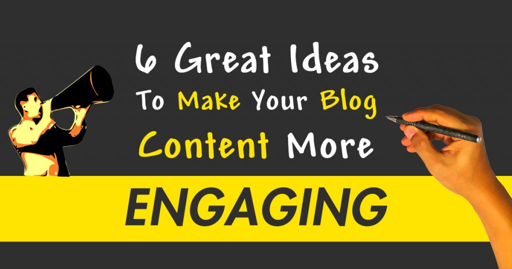 6 Great Ideas To Make Your Blog Content More Engaging